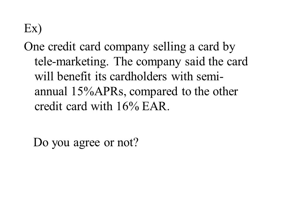 Ex) One credit card company selling a card by tele-marketing. The company said the card will benefit its cardholders with semi- annual 15%APRs, compar