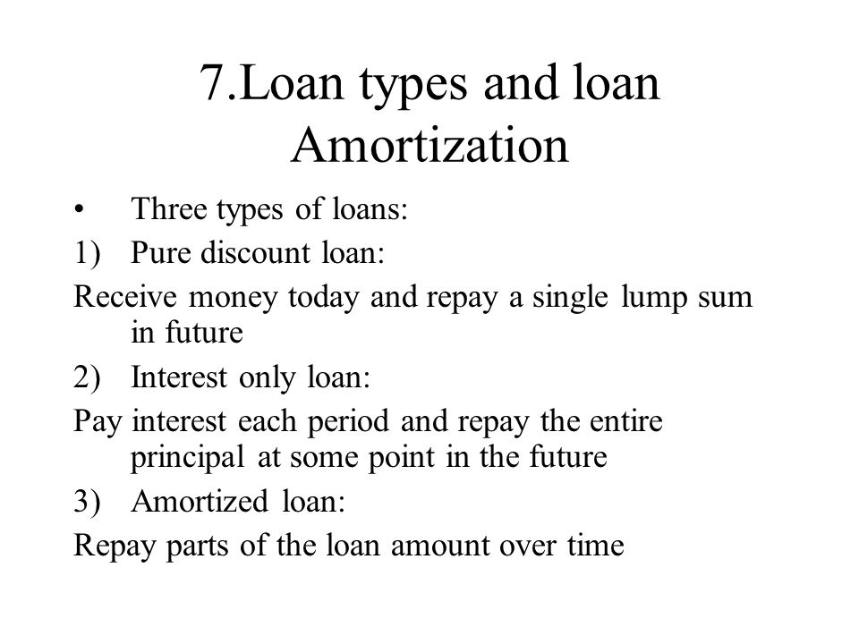 7.Loan types and loan Amortization Three types of loans: 1)Pure discount loan: Receive money today and repay a single lump sum in future 2)Interest on