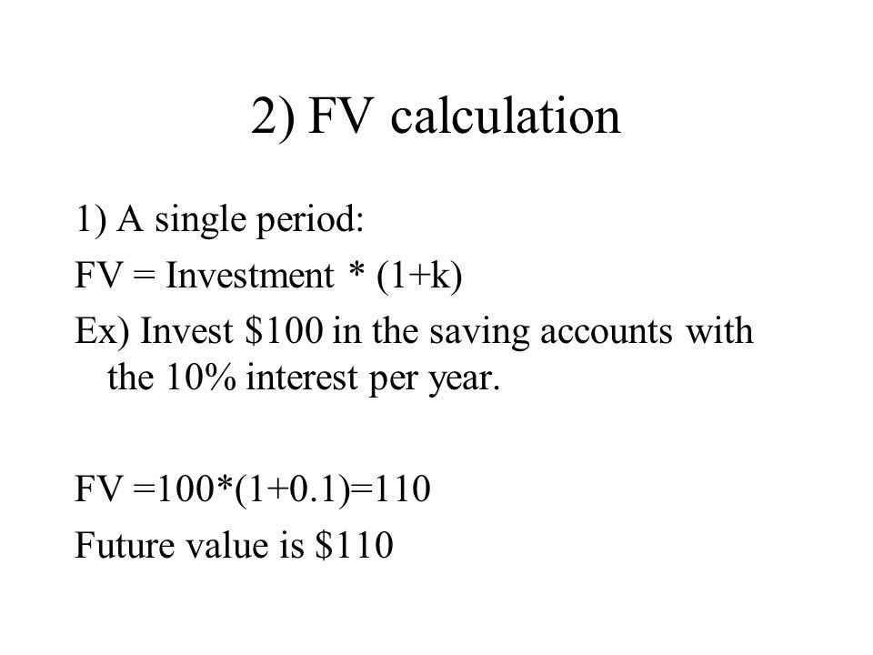 2) FV calculation 1) A single period: FV = Investment * (1+k) Ex) Invest $100 in the saving accounts with the 10% interest per year. FV =100*(1+0.1)=1