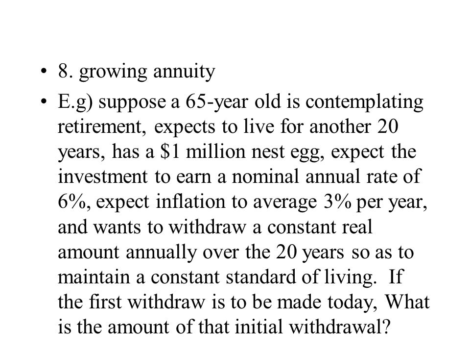 8. growing annuity E.g) suppose a 65-year old is contemplating retirement, expects to live for another 20 years, has a $1 million nest egg, expect the