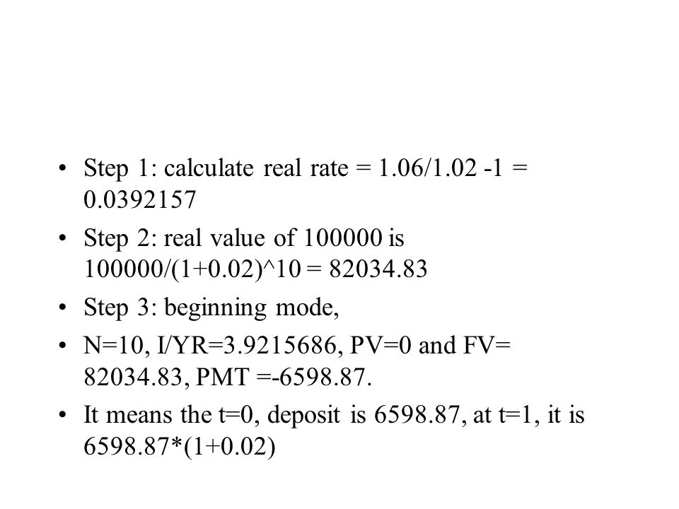 Step 1: calculate real rate = 1.06/1.02 -1 = 0.0392157 Step 2: real value of 100000 is 100000/(1+0.02)^10 = 82034.83 Step 3: beginning mode, N=10, I/Y