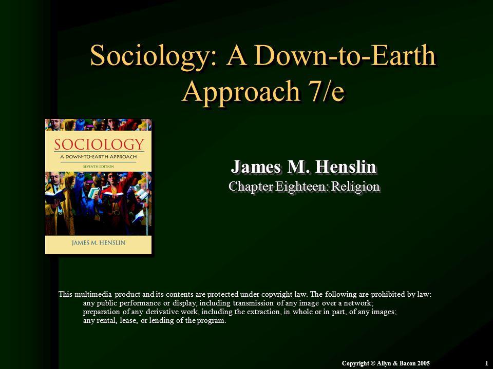 Chapter 18: Religion Copyright © Allyn & Bacon 20051 Sociology: A Down-to-Earth Approach 7/e James M. Henslin Chapter Eighteen: Religion James M. Hens