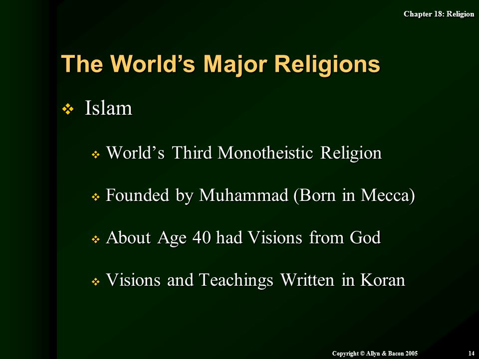 Chapter 18: Religion Copyright © Allyn & Bacon 200514  Islam  World's Third Monotheistic Religion  Founded by Muhammad (Born in Mecca)  About Age