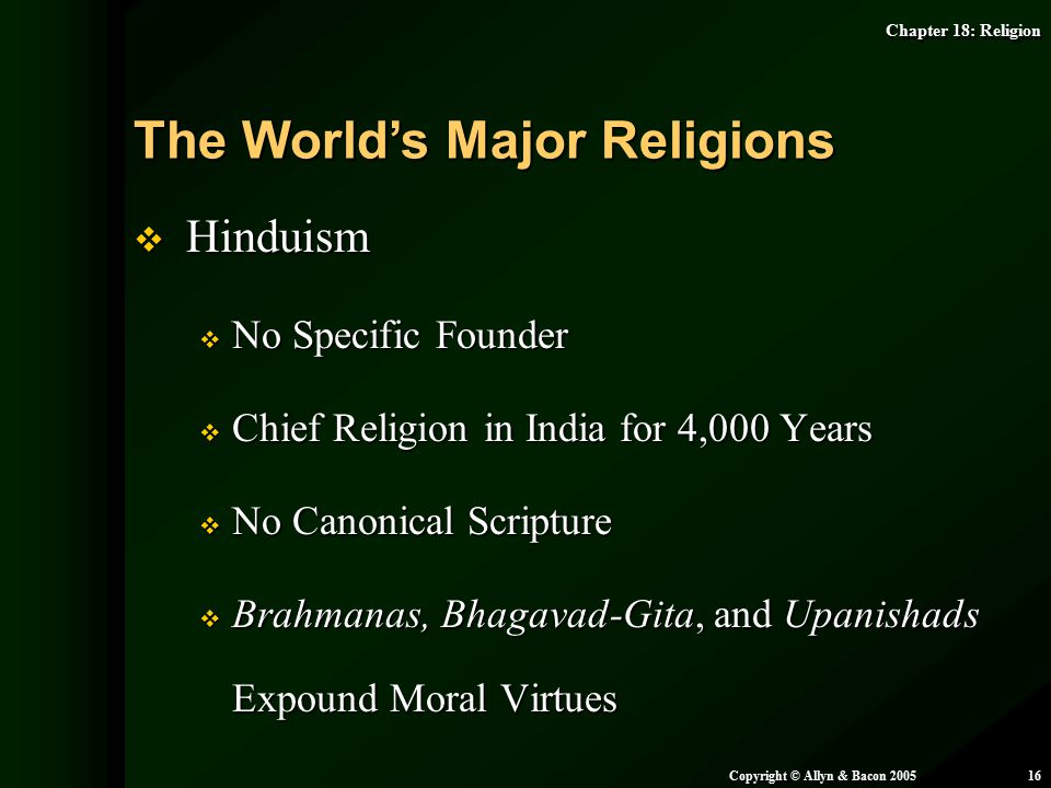 Chapter 18: Religion Copyright © Allyn & Bacon 200516  Hinduism  No Specific Founder  Chief Religion in India for 4,000 Years  No Canonical Script