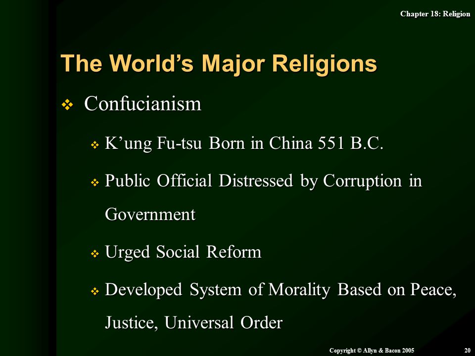 Chapter 18: Religion Copyright © Allyn & Bacon 200520  Confucianism  K'ung Fu-tsu Born in China 551 B.C.  Public Official Distressed by Corruption