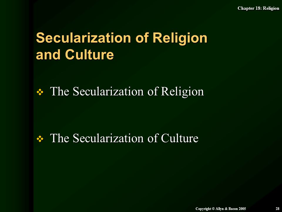 Chapter 18: Religion Copyright © Allyn & Bacon 200528  The Secularization of Religion  The Secularization of Culture Secularization of Religion and