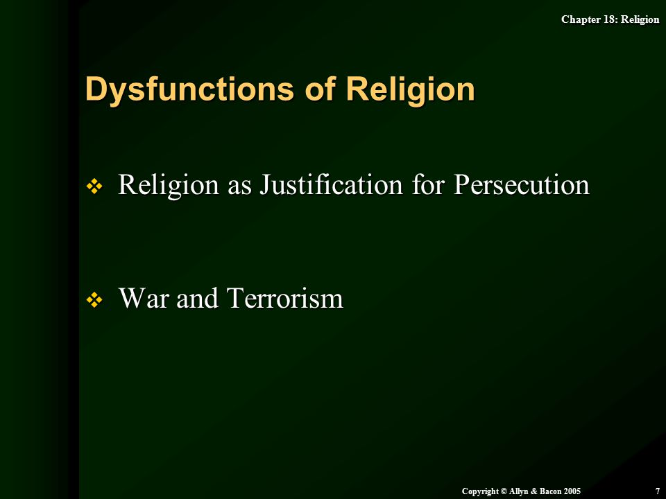 Chapter 18: Religion Copyright © Allyn & Bacon 20057  Religion as Justification for Persecution  War and Terrorism Dysfunctions of Religion