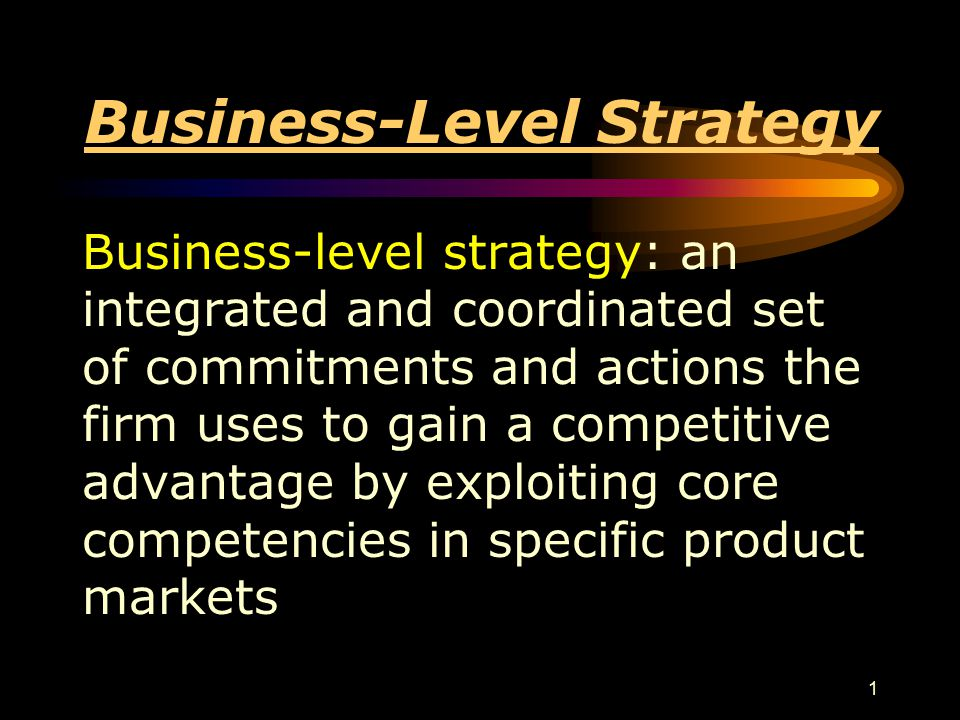1 Business-Level Strategy Business-level strategy: an integrated and coordinated set of commitments and actions the firm uses to gain a competitive ad