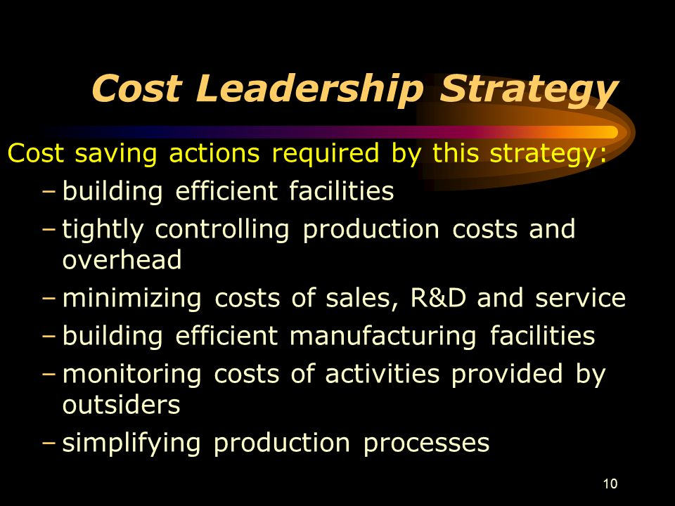 10 Cost Leadership Strategy Cost saving actions required by this strategy: –building efficient facilities –tightly controlling production costs and ov