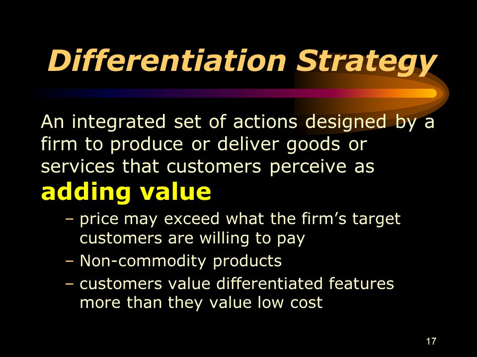 17 Differentiation Strategy An integrated set of actions designed by a firm to produce or deliver goods or services that customers perceive as adding