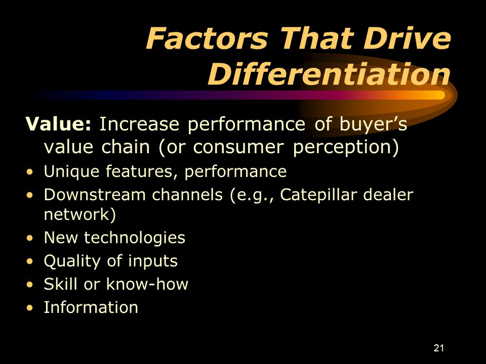 21 Factors That Drive Differentiation Value: Increase performance of buyer's value chain (or consumer perception) Unique features, performance Downstr