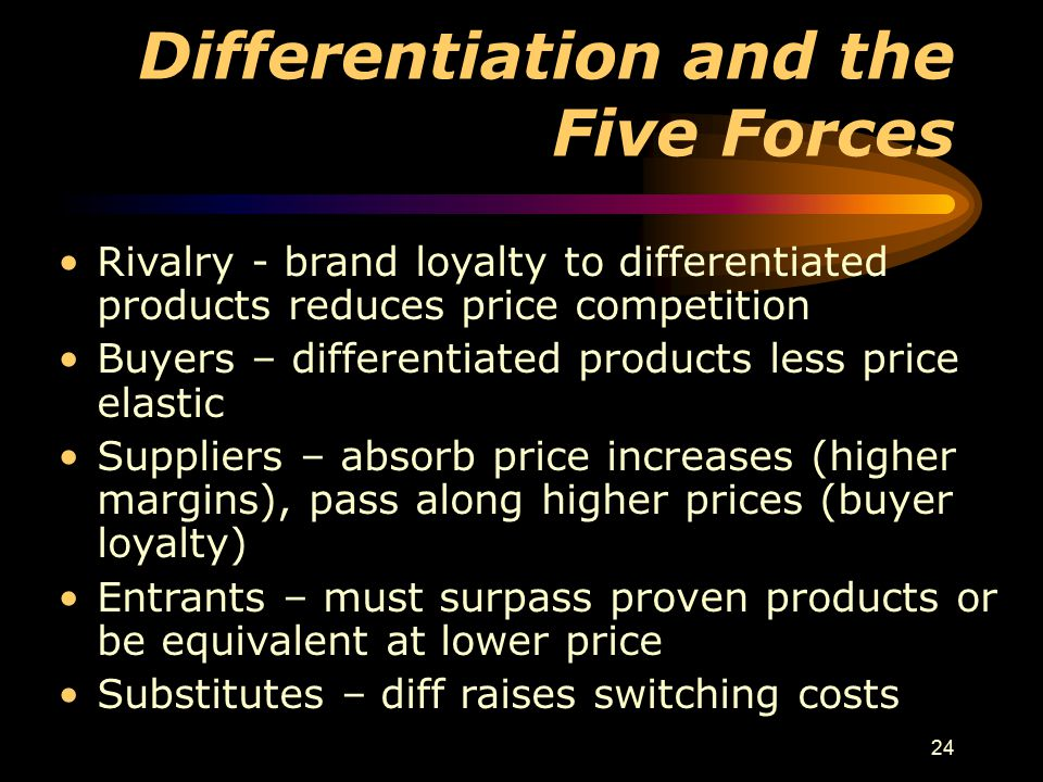 24 Differentiation and the Five Forces Rivalry - brand loyalty to differentiated products reduces price competition Buyers – differentiated products l