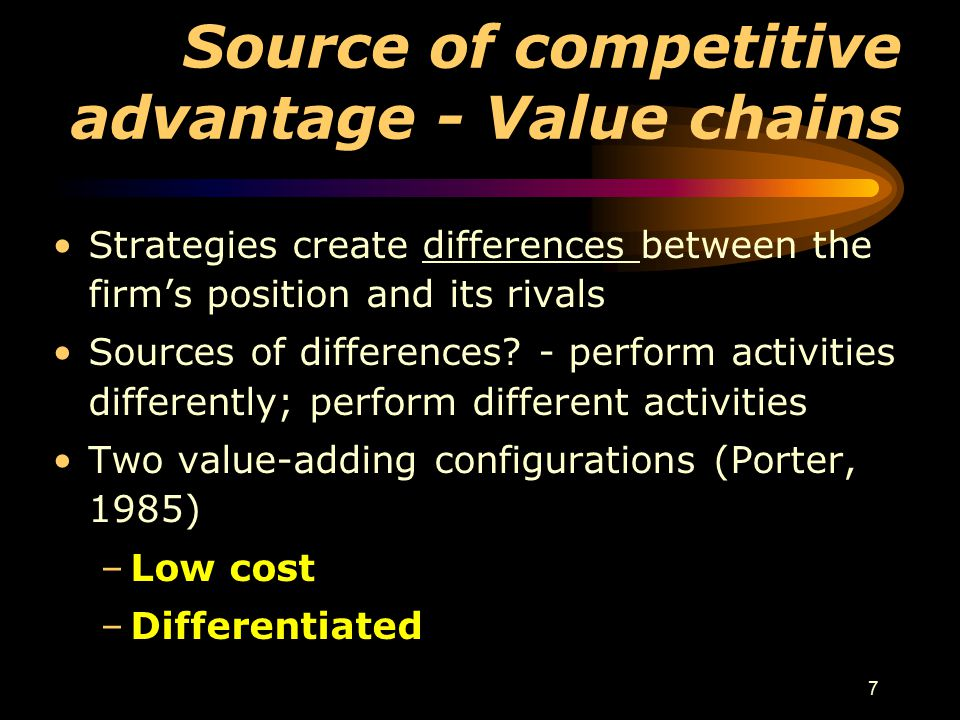 7 Source of competitive advantage - Value chains Strategies create differences between the firm's position and its rivals Sources of differences? - pe