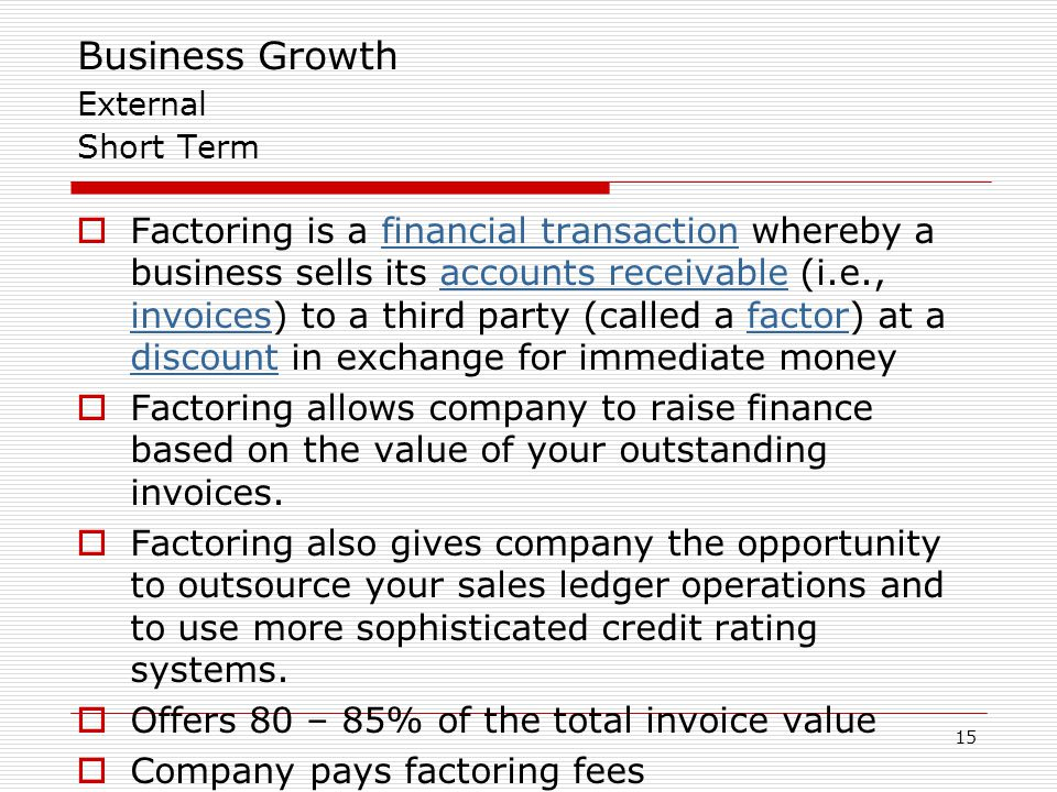 15 Business Growth External Short Term  Factoring is a financial transaction whereby a business sells its accounts receivable (i.e., invoices) to a t