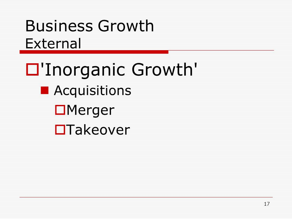 17 Business Growth External  'Inorganic Growth' Acquisitions  Merger  Takeover