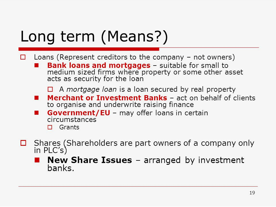 19 Long term (Means?)  Loans (Represent creditors to the company – not owners) Bank loans and mortgages – suitable for small to medium sized firms wh