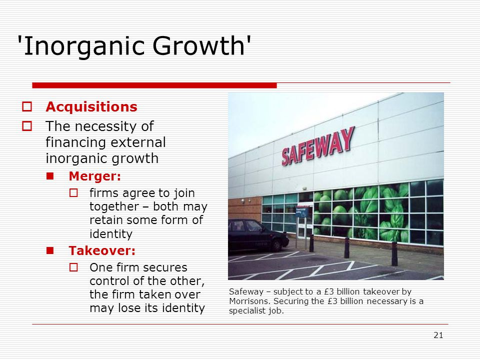 21 'Inorganic Growth'  Acquisitions  The necessity of financing external inorganic growth Merger:  firms agree to join together – both may retain s