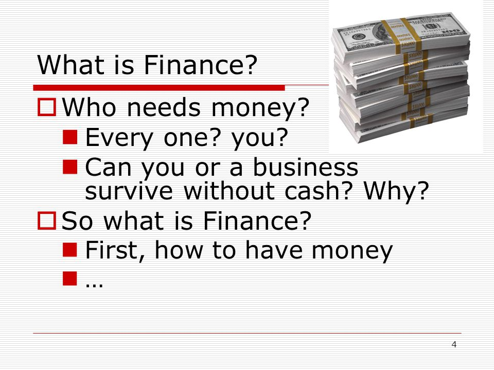 4 What is Finance?  Who needs money? Every one? you? Can you or a business survive without cash? Why?  So what is Finance? First, how to have money
