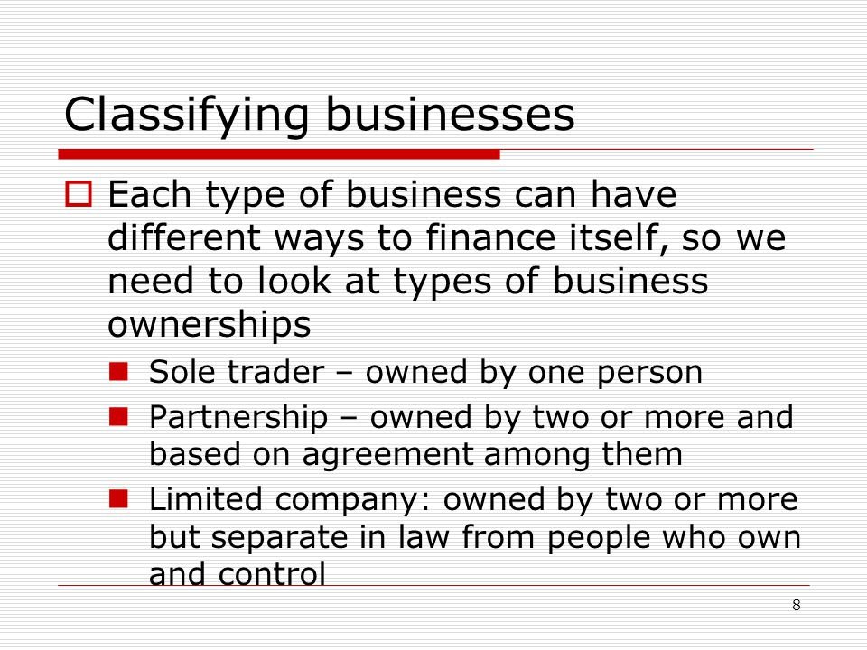8 Classifying businesses  Each type of business can have different ways to finance itself, so we need to look at types of business ownerships Sole tr