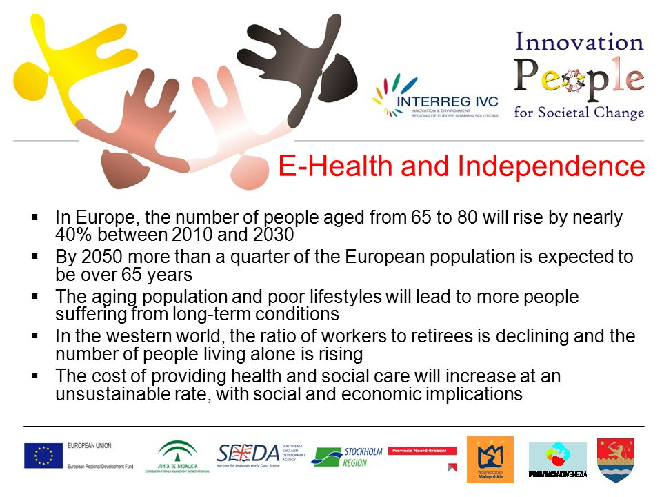  In Europe, the number of people aged from 65 to 80 will rise by nearly 40% between 2010 and 2030  By 2050 more than a quarter of the European population is expected to be over 65 years  The aging population and poor lifestyles will lead to more people suffering from long-term conditions  In the western world, the ratio of workers to retirees is declining and the number of people living alone is rising  The cost of providing health and social care will increase at an unsustainable rate, with social and economic implications E-Health and Independence