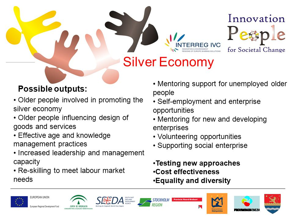 Silver Economy Older people involved in promoting the silver economy Older people influencing design of goods and services Effective age and knowledge management practices Increased leadership and management capacity Re-skilling to meet labour market needs Mentoring support for unemployed older people Self-employment and enterprise opportunities Mentoring for new and developing enterprises Volunteering opportunities Supporting social enterprise Testing new approaches Cost effectiveness Equality and diversity Possible outputs:
