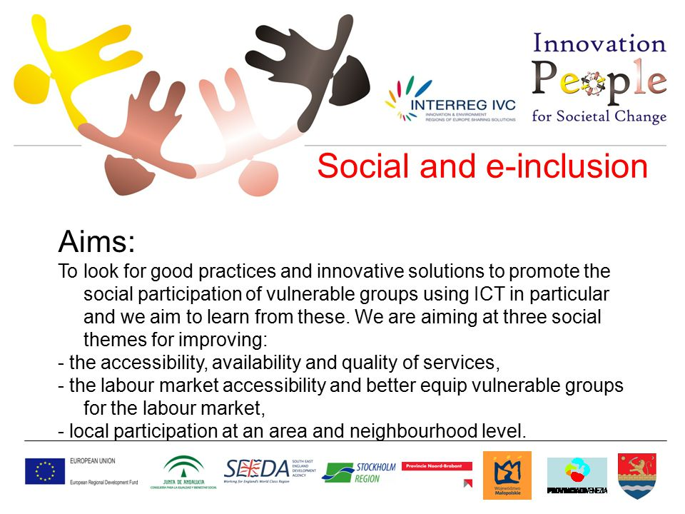 Social and e-inclusion Aims: To look for good practices and innovative solutions to promote the social participation of vulnerable groups using ICT in particular and we aim to learn from these.
