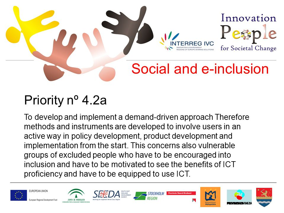 Social and e-inclusion Priority nº 4.2a To develop and implement a demand-driven approach Therefore methods and instruments are developed to involve users in an active way in policy development, product development and implementation from the start.