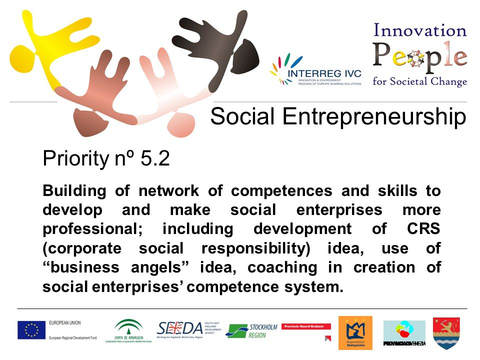 Social Entrepreneurship Priority nº 5.2 Building of network of competences and skills to develop and make social enterprises more professional; including development of CRS (corporate social responsibility) idea, use of business angels idea, coaching in creation of social enterprises' competence system.