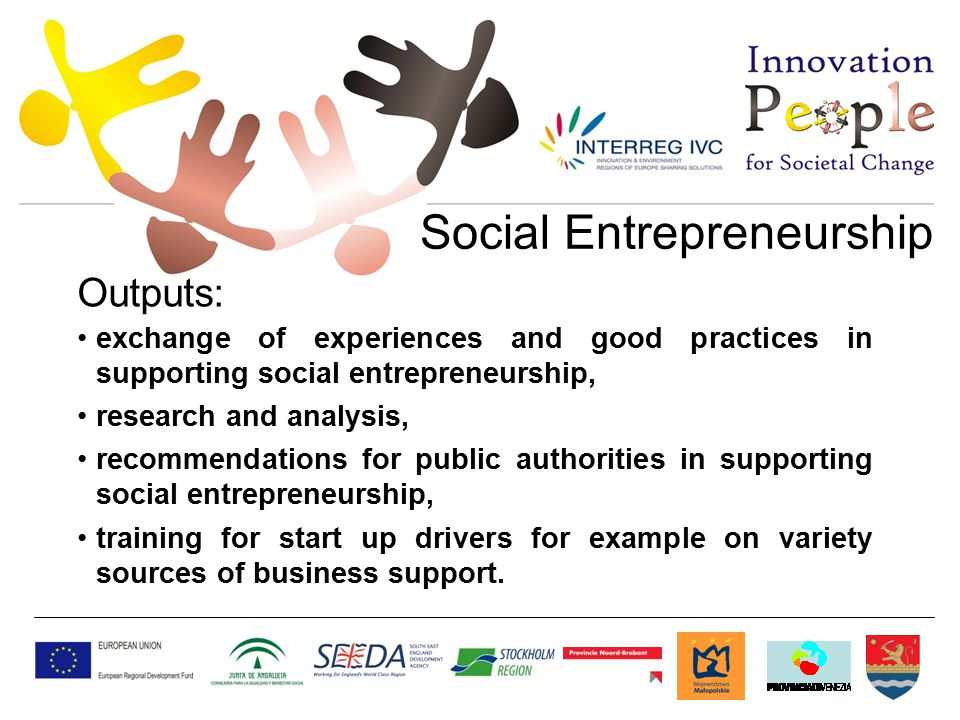 Social Entrepreneurship Outputs: exchange of experiences and good practices in supporting social entrepreneurship, research and analysis, recommendations for public authorities in supporting social entrepreneurship, training for start up drivers for example on variety sources of business support.