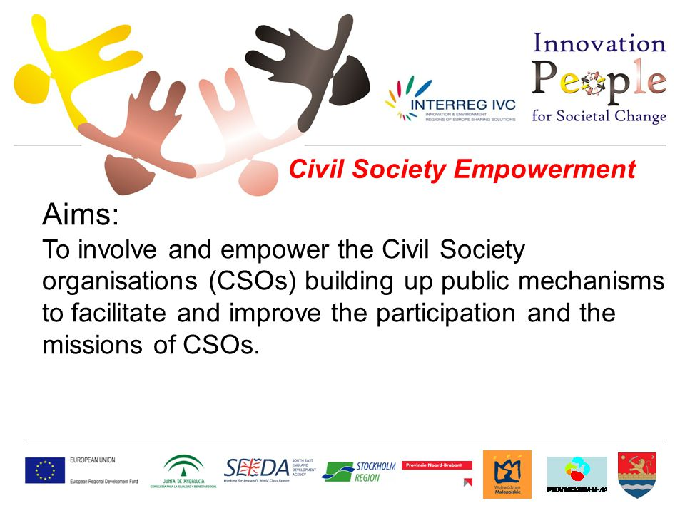 Civil Society Empowerment Aims: To involve and empower the Civil Society organisations (CSOs) building up public mechanisms to facilitate and improve the participation and the missions of CSOs.