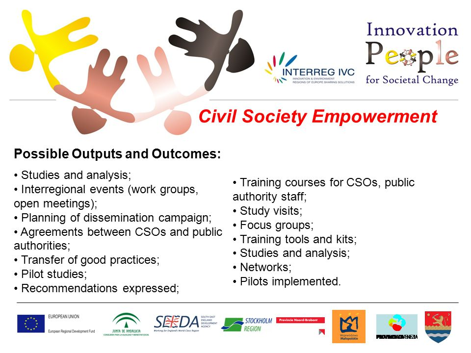 Civil Society Empowerment Studies and analysis; Interregional events (work groups, open meetings); Planning of dissemination campaign; Agreements between CSOs and public authorities; Transfer of good practices; Pilot studies; Recommendations expressed; Training courses for CSOs, public authority staff; Study visits; Focus groups; Training tools and kits; Studies and analysis; Networks; Pilots implemented.