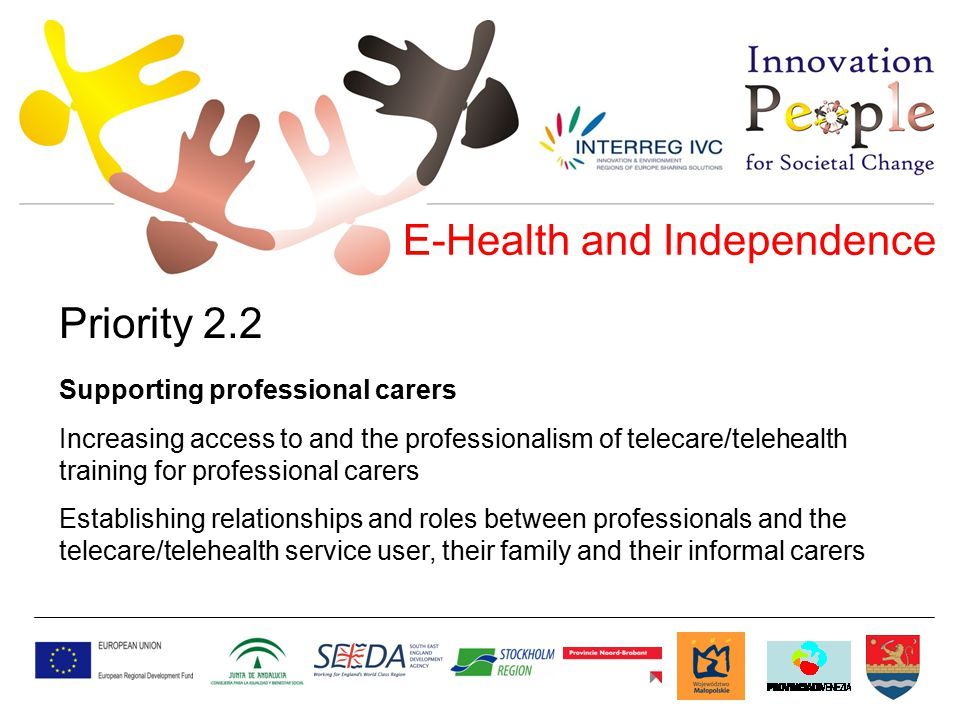 E-Health and Independence Priority 2.2 Supporting professional carers Increasing access to and the professionalism of telecare/telehealth training for professional carers Establishing relationships and roles between professionals and the telecare/telehealth service user, their family and their informal carers