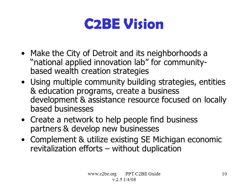 www.c2be.org PPT C2BE Guide v.2.5 1/4/08 10 C2BE Vision Make the City of Detroit and its neighborhoods a national applied innovation lab for community- based wealth creation strategies Using multiple community building strategies, entities & education programs, create a business development & assistance resource focused on locally based businesses Create a network to help people find business partners & develop new businesses Complement & utilize existing SE Michigan economic revitalization efforts – without duplication