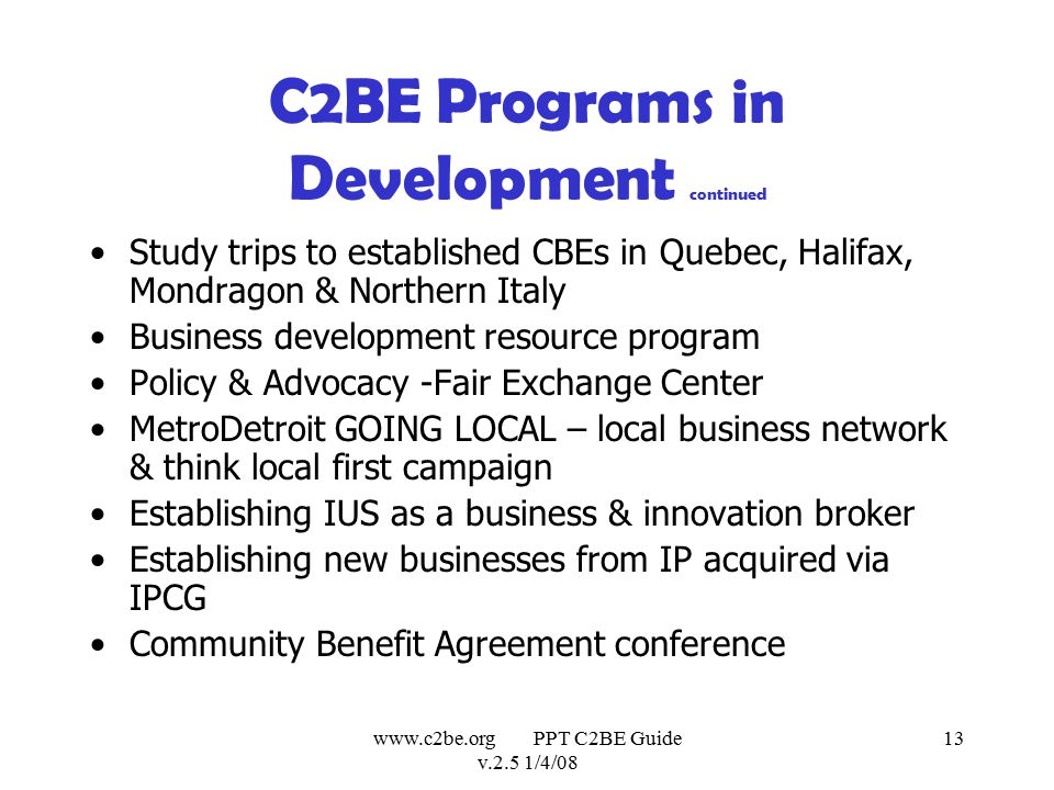www.c2be.org PPT C2BE Guide v.2.5 1/4/08 13 C2BE Programs in Development continued Study trips to established CBEs in Quebec, Halifax, Mondragon & Northern Italy Business development resource program Policy & Advocacy -Fair Exchange Center MetroDetroit GOING LOCAL – local business network & think local first campaign Establishing IUS as a business & innovation broker Establishing new businesses from IP acquired via IPCG Community Benefit Agreement conference