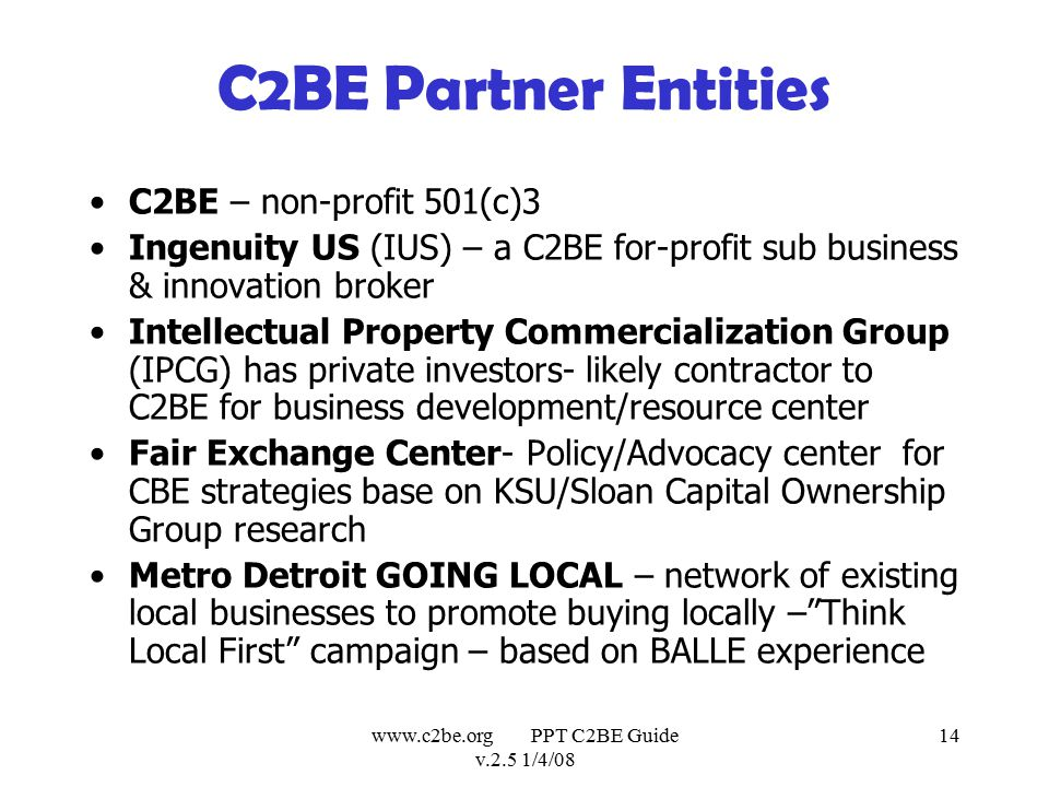 www.c2be.org PPT C2BE Guide v.2.5 1/4/08 14 C2BE Partner Entities C2BE – non-profit 501(c)3 Ingenuity US (IUS) – a C2BE for-profit sub business & innovation broker Intellectual Property Commercialization Group (IPCG) has private investors- likely contractor to C2BE for business development/resource center Fair Exchange Center- Policy/Advocacy center for CBE strategies base on KSU/Sloan Capital Ownership Group research Metro Detroit GOING LOCAL – network of existing local businesses to promote buying locally – Think Local First campaign – based on BALLE experience