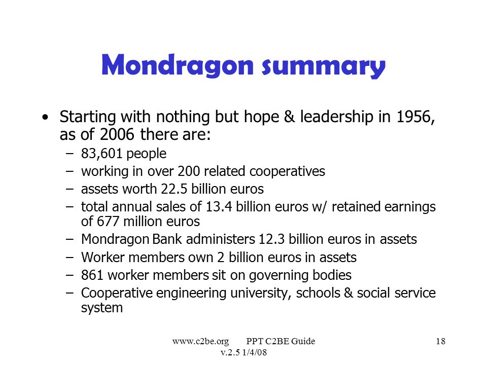 www.c2be.org PPT C2BE Guide v.2.5 1/4/08 18 Mondragon summary Starting with nothing but hope & leadership in 1956, as of 2006 there are: –83,601 people –working in over 200 related cooperatives –assets worth 22.5 billion euros –total annual sales of 13.4 billion euros w/ retained earnings of 677 million euros –Mondragon Bank administers 12.3 billion euros in assets –Worker members own 2 billion euros in assets –861 worker members sit on governing bodies –Cooperative engineering university, schools & social service system