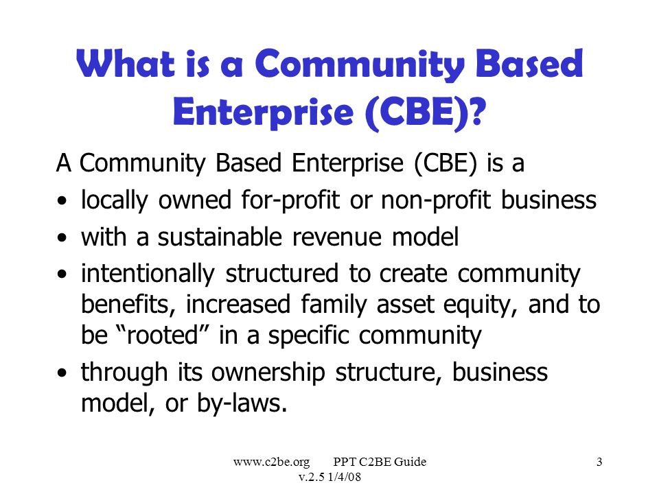 www.c2be.org PPT C2BE Guide v.2.5 1/4/08 24 C2BE & Ingenuity US Values Distributed local ownership Retention of social capital within productive businesses Shared R&D, capital and technical resources over a group of businesses Educating workers to expect redundancy and continuous retraining Providing a focused workforce development system aiming workers at retraining in specific new skills for specific new businesses Respect for diversity & inclusion