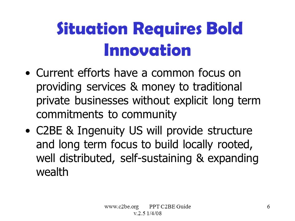 www.c2be.org PPT C2BE Guide v.2.5 1/4/08 6 Situation Requires Bold Innovation Current efforts have a common focus on providing services & money to traditional private businesses without explicit long term commitments to community C2BE & Ingenuity US will provide structure and long term focus to build locally rooted, well distributed, self-sustaining & expanding wealth