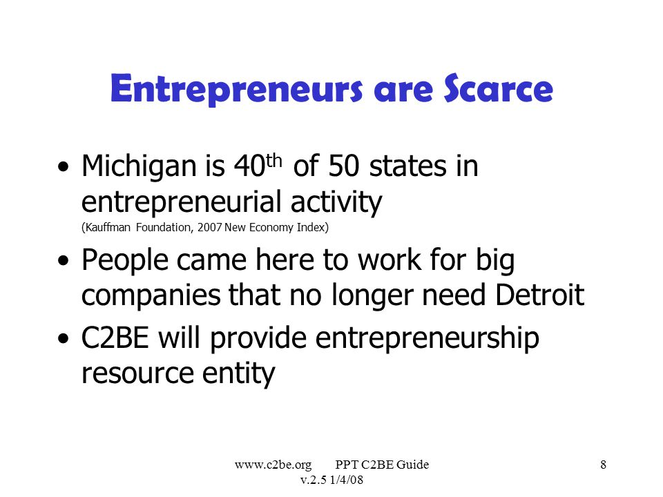 www.c2be.org PPT C2BE Guide v.2.5 1/4/08 8 Entrepreneurs are Scarce Michigan is 40 th of 50 states in entrepreneurial activity (Kauffman Foundation, 2007 New Economy Index) People came here to work for big companies that no longer need Detroit C2BE will provide entrepreneurship resource entity