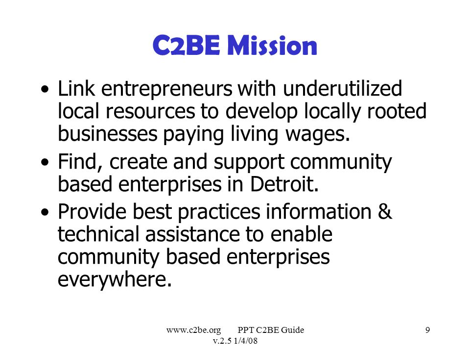 www.c2be.org PPT C2BE Guide v.2.5 1/4/08 9 C2BE Mission Link entrepreneurs with underutilized local resources to develop locally rooted businesses paying living wages.
