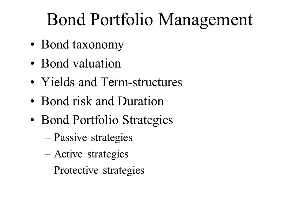 Bond Portfolio Management Bond taxonomy Bond valuation Yields and Term-structures Bond risk and Duration Bond Portfolio Strategies –Passive strategies –Active strategies –Protective strategies