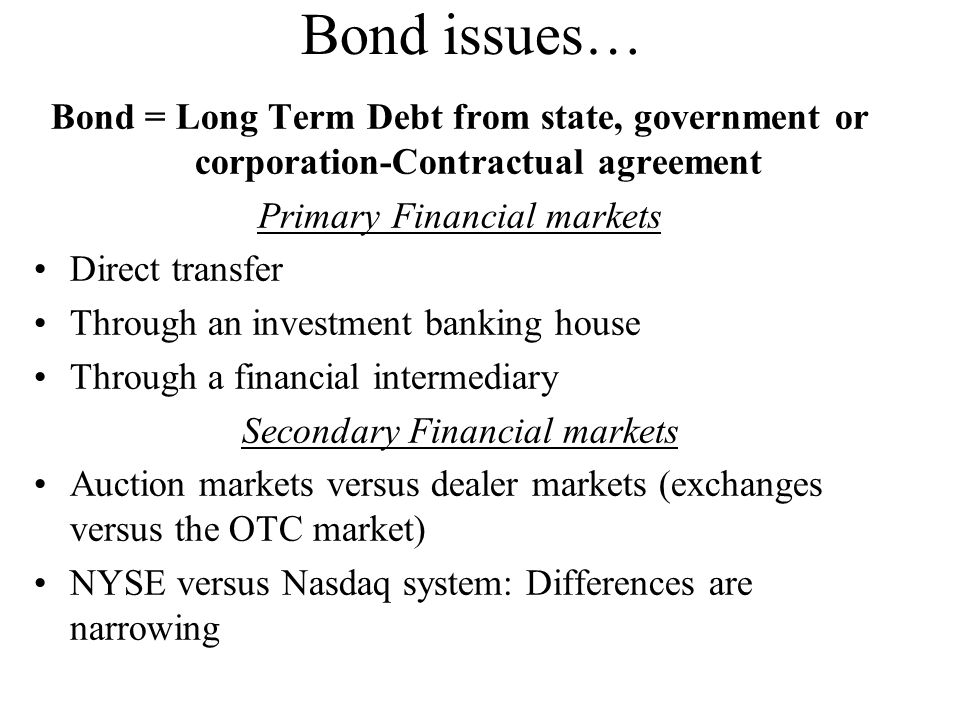 Bond = Long Term Debt from state, government or corporation-Contractual agreement Primary Financial markets Direct transfer Through an investment banking house Through a financial intermediary Secondary Financial markets Auction markets versus dealer markets (exchanges versus the OTC market) NYSE versus Nasdaq system: Differences are narrowing Bond issues…