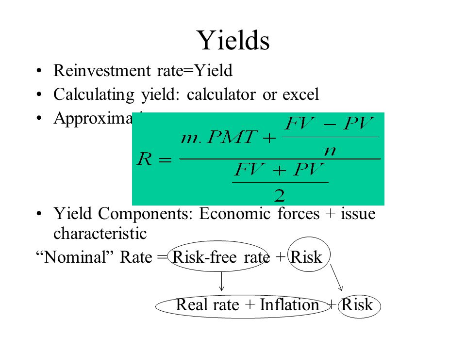 Yields Reinvestment rate=Yield Calculating yield: calculator or excel Approximation: Yield Components: Economic forces + issue characteristic Nominal Rate = Risk-free rate + Risk Real rate + Inflation + Risk