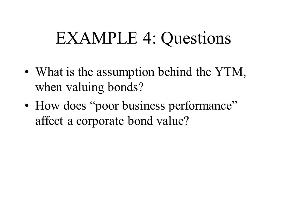 EXAMPLE 4: Questions What is the assumption behind the YTM, when valuing bonds.