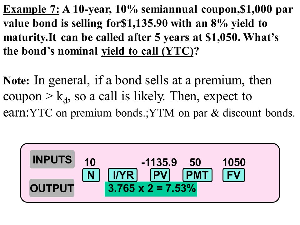 Example 7: A 10-year, 10% semiannual coupon,$1,000 par value bond is selling for$1,135.90 with an 8% yield to maturity.It can be called after 5 years at $1,050.