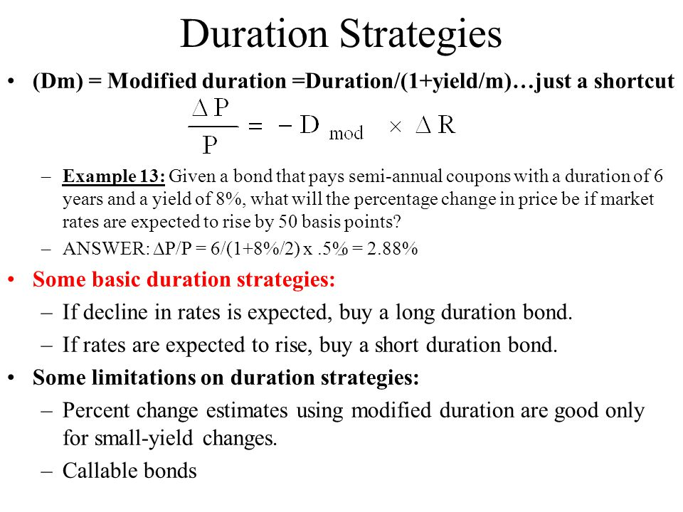 Duration Strategies (Dm) = Modified duration =Duration/(1+yield/m)…just a shortcut –Example 13: Given a bond that pays semi-annual coupons with a duration of 6 years and a yield of 8%, what will the percentage change in price be if market rates are expected to rise by 50 basis points.