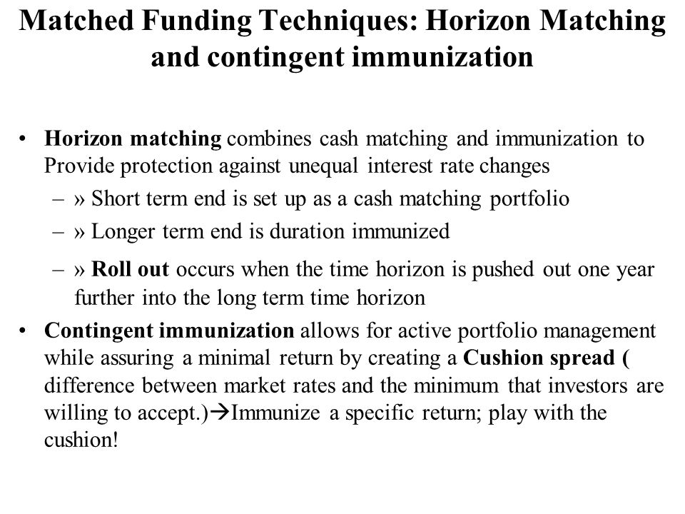 Horizon matching combines cash matching and immunization to Provide protection against unequal interest rate changes –» Short term end is set up as a cash matching portfolio –» Longer term end is duration immunized –» Roll out occurs when the time horizon is pushed out one year further into the long term time horizon Contingent immunization allows for active portfolio management while assuring a minimal return by creating a Cushion spread ( difference between market rates and the minimum that investors are willing to accept.)  Immunize a specific return; play with the cushion.