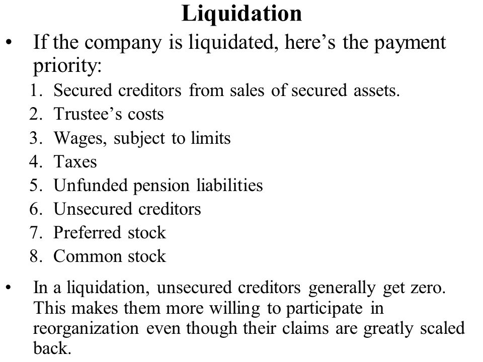 Liquidation If the company is liquidated, here's the payment priority: 1.Secured creditors from sales of secured assets.
