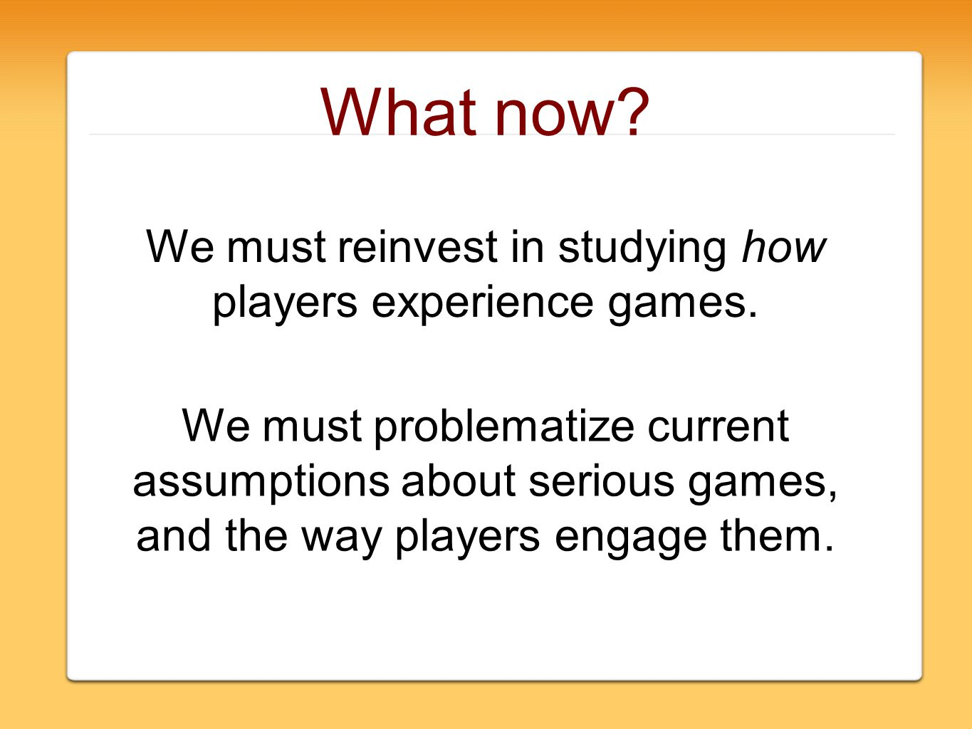 What now. We must reinvest in studying how players experience games.