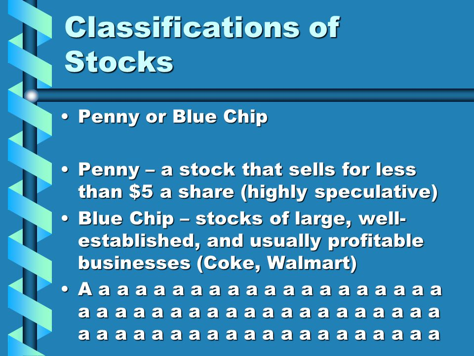 Classifications of Stocks PennyPenny or Blue Chip – a stock that sells for less than $5 a share (highly speculative) BlueBlue Chip – stocks of large, well- established, and usually profitable businesses (Coke, Walmart) Aa a a a a a a a a a a a a a a a a a a a a a a a a a a a a a a a a a a a a a a a a a a a a a a a a a a a a a a a a a a